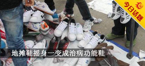 本日话题:地摊鞋摇身一酿成治病功效鞋